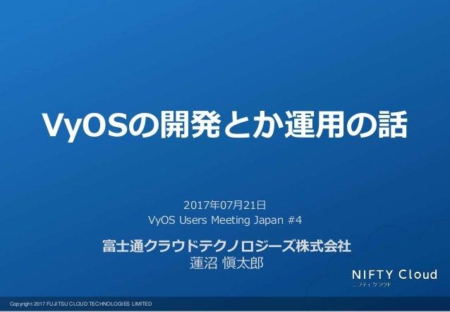 Copyright 2017 FUJITSU CLOUD TECHNOLOGIES LIMITED 富士通クラウドテクノロジーズ株式会社 蓮沼 愼太郎 2017年07月21日 VyOS Users Meeting Japan #4 VyOSの開...