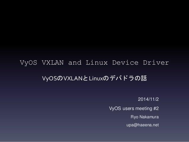 VyOS VXLAN and Linux Device Driver  VyOSのVXLANとLinuxのデバドラの話  2014/11/2  VyOS users meeting #2  Ryo Nakamura  upa@haeena.ne...