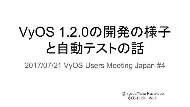 VyOS 1.2.0の開発の様子 と自動テストの話 2017/07/21 VyOS Users Meeting Japan #4 @higebu/Yuya Kusakabe さくらインターネット
