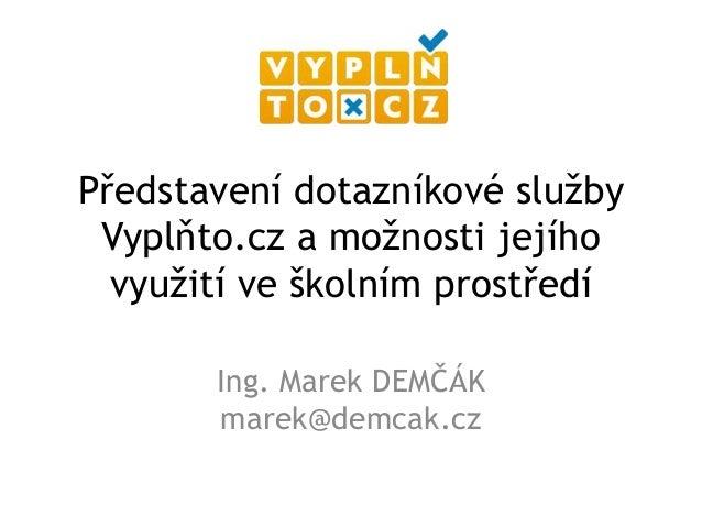 Představení dotazníkové služby Vyplňto.cz a možnosti jejího  využití ve školním prostředí       Ing. Marek DEMČÁK       ma...