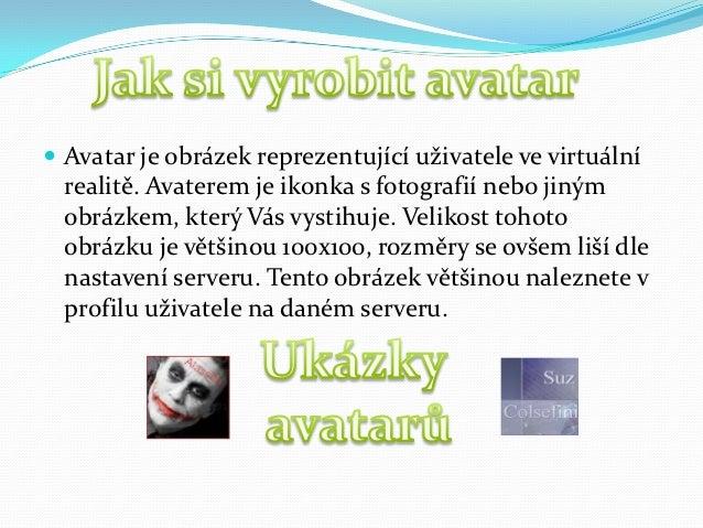  Avatar je obrázek reprezentující uživatele ve virtuální  realitě. Avaterem je ikonka s fotografií nebo jiným  obrázkem, ...