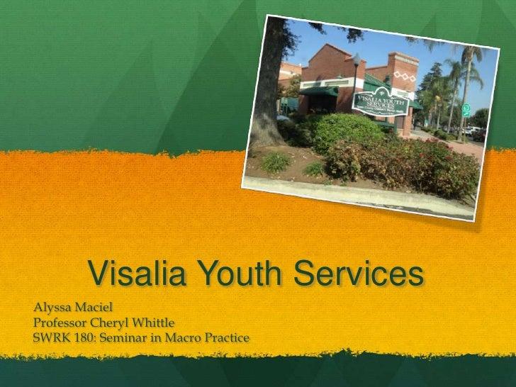Visalia Youth ServicesAlyssa MacielProfessor Cheryl WhittleSWRK 180: Seminar in Macro Practice