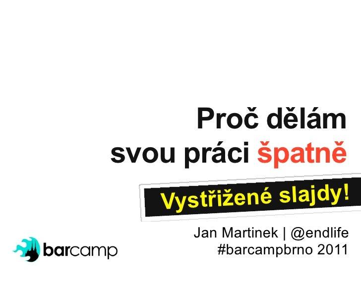 Proč dělámsvou práci špatně   Vystřižen é slajdy!      Jan Martinek | @endlife         #barcampbrno 2011
