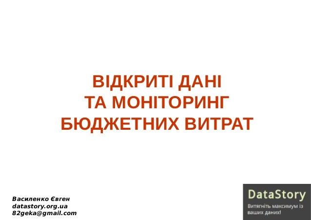 ВІДКРИТІ ДАНІ ТА МОНІТОРИНГ БЮДЖЕТНИХ ВИТРАТ Василенко Євген datastory.org.ua 82geka@gmail.com