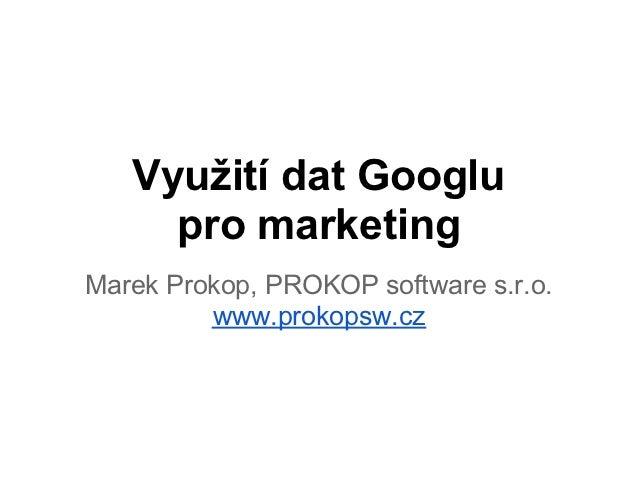 Využití dat Googlu     pro marketingMarek Prokop, PROKOP software s.r.o.         www.prokopsw.cz
