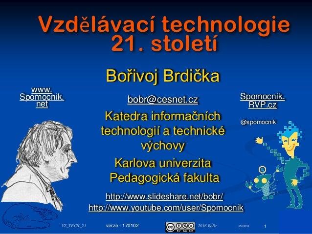 2016 BoBr stranaVZ_TECH_21 Vzdělávací technologie 21. století Bořivoj Brdička bobr@cesnet.cz Katedra informačních technolo...