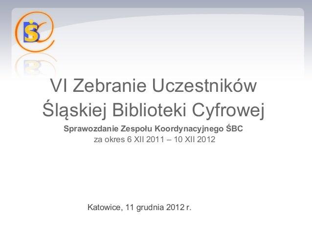 VI Zebranie UczestnikówŚląskiej Biblioteki Cyfrowej  Sprawozdanie Zespołu Koordynacyjnego ŚBC        za okres 6 XII 2011 –...