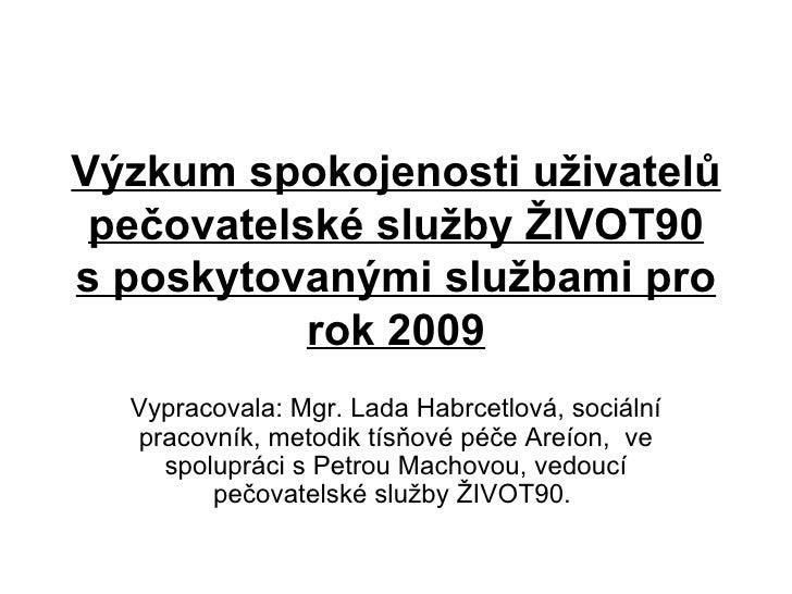 Výzkum spokojenosti uživatelů pečovatelské služby ŽIVOT90 sposkytovanými službami pro rok 2009 Vypracovala: Mgr. Lada Hab...