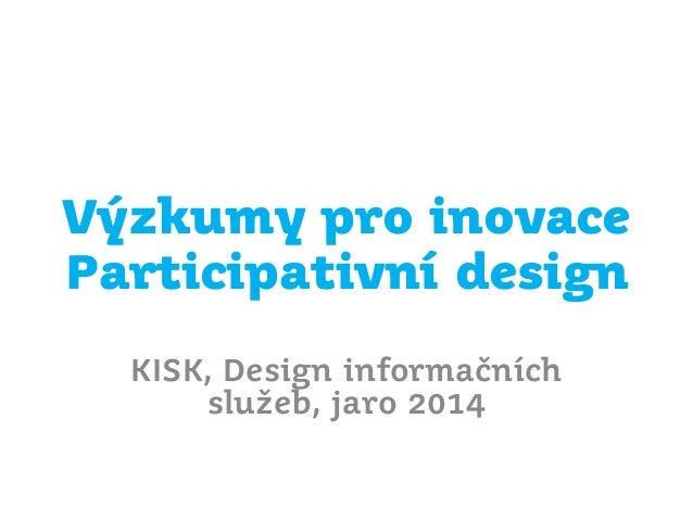 Výzkumy pro inovace Participativní design KISK, Design informačních služeb, jaro 2014
