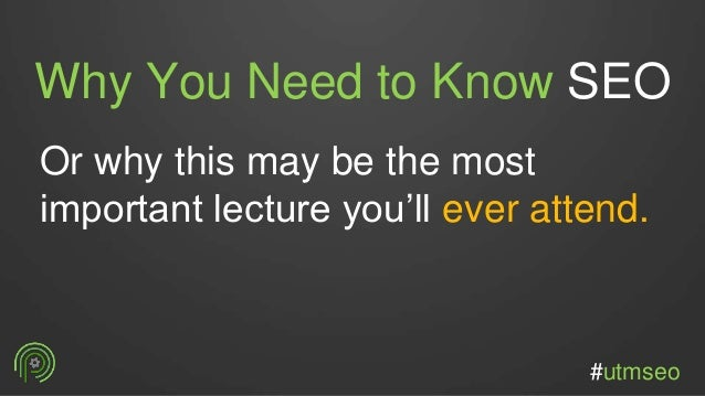 Why You Need to Know SEO Or why this may be the most important lecture you'll ever attend. #utmseo