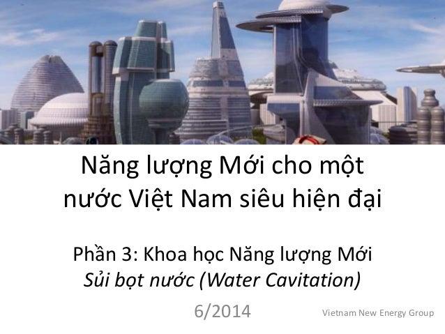Năng lượng Mới cho một nước Việt Nam siêu hiện đại Phần 3: Khoa học Năng lượng Mới Sủi bọt nước (Water Cavitation) 6/2014 ...