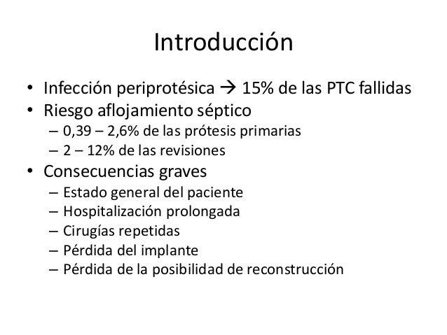 Introducción • Infección periprotésica  15% de las PTC fallidas • Riesgo aflojamiento séptico – 0,39 – 2,6% de las prótes...