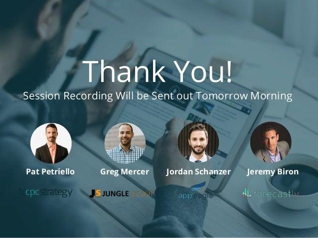 Thank You! Session Recording Will be Sent out Tomorrow Morning Pat Petriello Jeremy BironGreg Mercer Jordan Schanzer