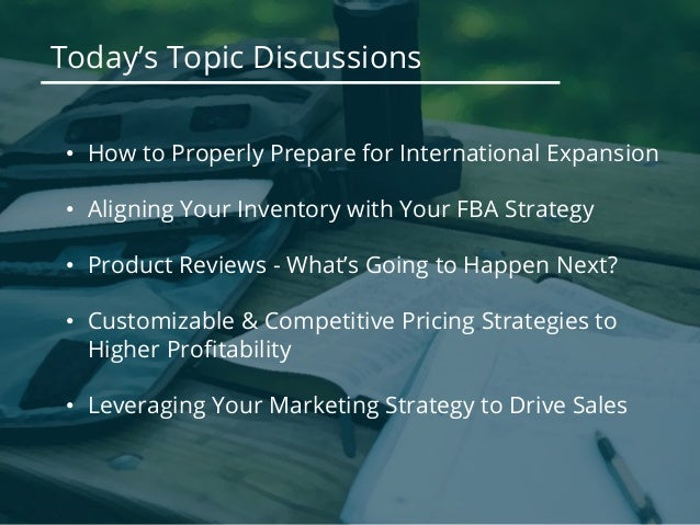 Today's Topic Discussions • How to Properly Prepare for International Expansion • Aligning Your Inventory with Your FBA St...