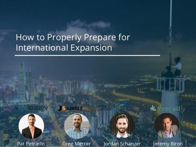 How to Properly Prepare for International Expansion Pat Petriello Jeremy BironGreg Mercer Jordan Schanzer