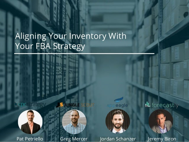 Aligning Your Inventory With Your FBA Strategy Pat Petriello Jeremy BironGreg Mercer Jordan Schanzer