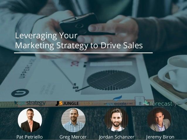Leveraging Your Marketing Strategy to Drive Sales Pat Petriello Jeremy BironGreg Mercer Jordan Schanzer