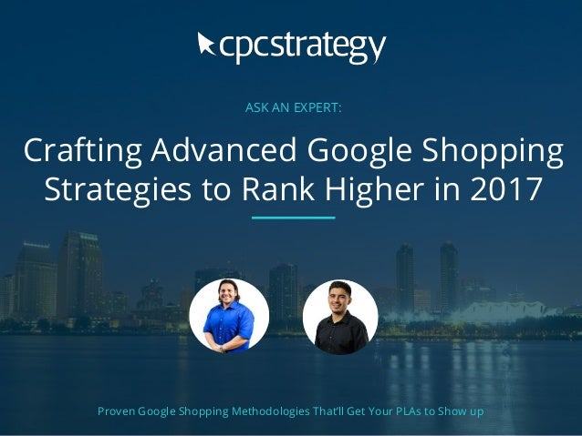 ASK AN EXPERT: Crafting Advanced Google Shopping Strategies to Rank Higher in 2017 Proven Google Shopping Methodologies Th...