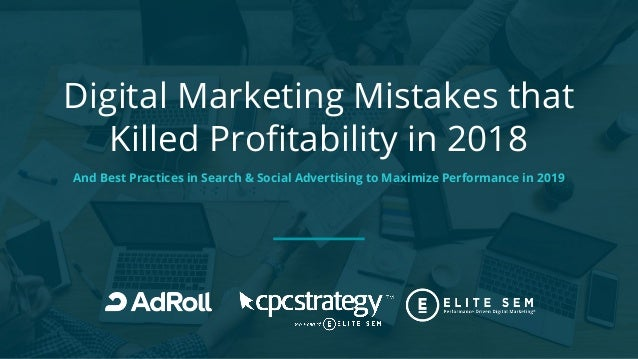 Digital Marketing Mistakes that Killed Profitability in 2018 And Best Practices in Search & Social Advertising to Maximize...
