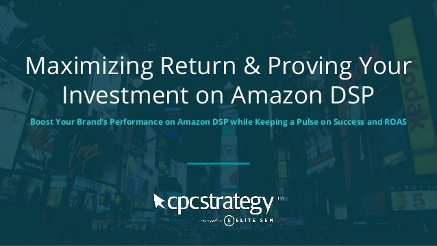Maximizing Return & Proving Your Investment on Amazon DSP Boost Your Brand's Performance on Amazon DSP while Keeping a Pul...