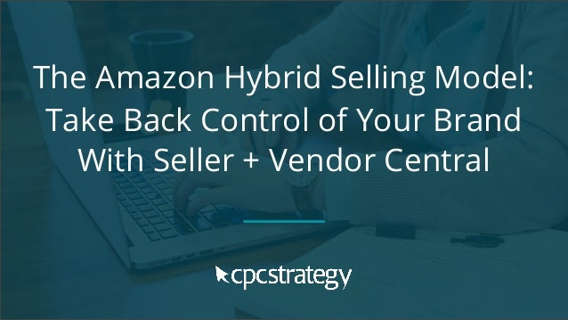 The Amazon Hybrid Selling Model: Take Back Control of Your Brand With Seller + Vendor Central
