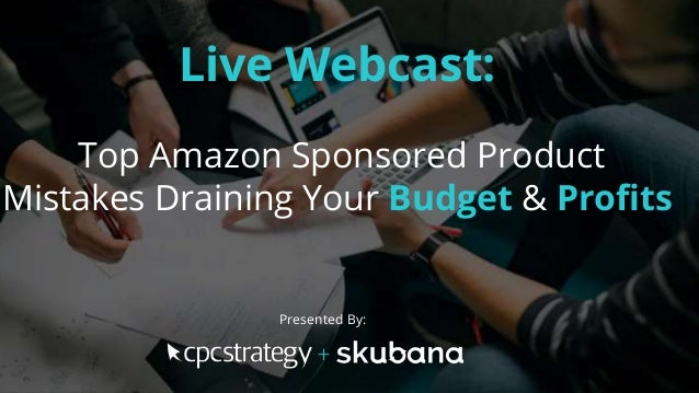 Live Webcast: Top Amazon Sponsored Product Mistakes Draining Your Budget & Profits Presented By: