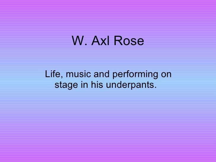 W. Axl Rose L ife, music and performing on stage in his underpants.