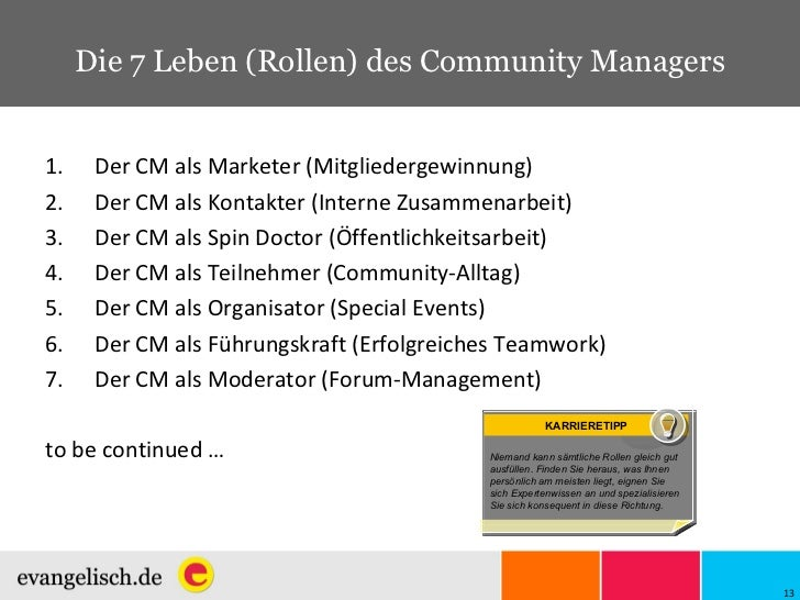 Die 7 Leben (Rollen) des Community Managers <ul><li>Der CM als Marketer (Mitgliedergewinnung) </li></ul><ul><li>Der CM als...