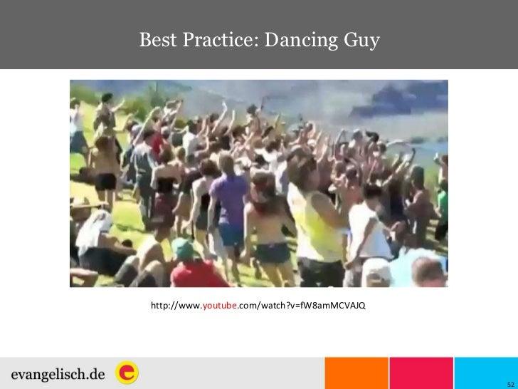 Best Practice: Dancing Guy http://www. youtube .com/watch?v=fW8amMCVAJQ
