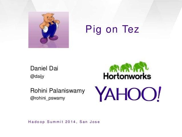 Pig on Tez Daniel Dai @daijy Rohini Palaniswamy @rohini_pswamy H a d o o p S u m m i t 2 0 1 4 , S a n J o s e
