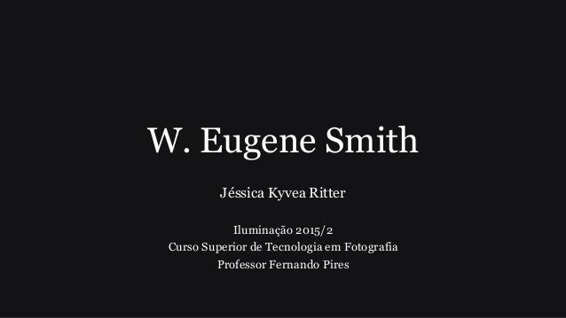 W. Eugene Smith Jéssica Kyvea Ritter Iluminação 2015/2 Curso Superior de Tecnologia em Fotografia Professor Fernando Pires