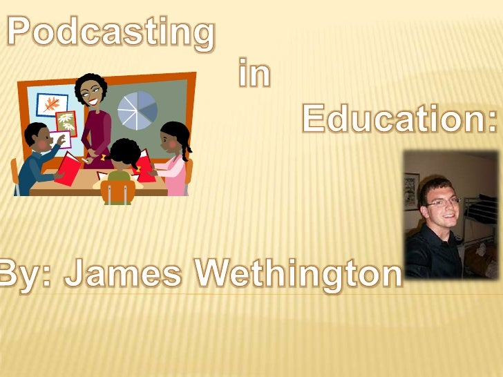 Podcasting<br />in<br />Education:<br />By: James Wethington<br />