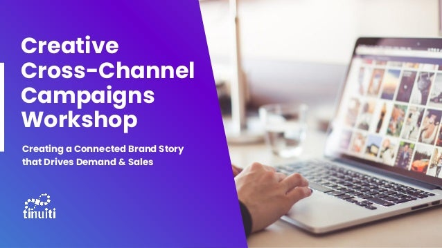 Creative Cross-Channel Campaigns Workshop Creating a Connected Brand Story that Drives Demand & Sales