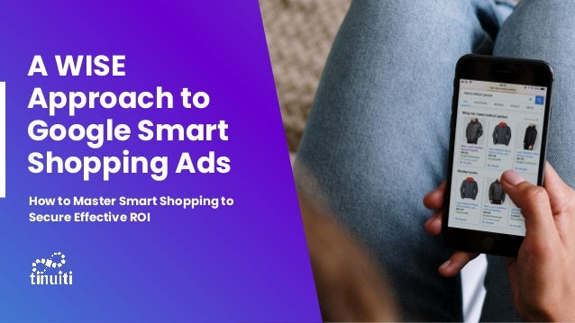 A WISE Approach to Google Smart Shopping Ads How to Master Smart Shopping to Secure Effective ROI