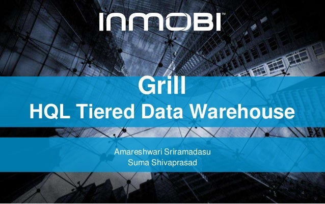 Grill HQL Tiered Data Warehouse Amareshwari Sriramadasu Suma Shivaprasad