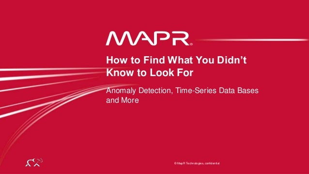 © 2014 MapR Technologies 1 © MapR Technologies, confidential Anomaly Detection, Time-Series Data Bases and More How to Fin...