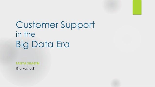 Customer Support in the Big Data Era TANYA SHASTRI @tanyashas3