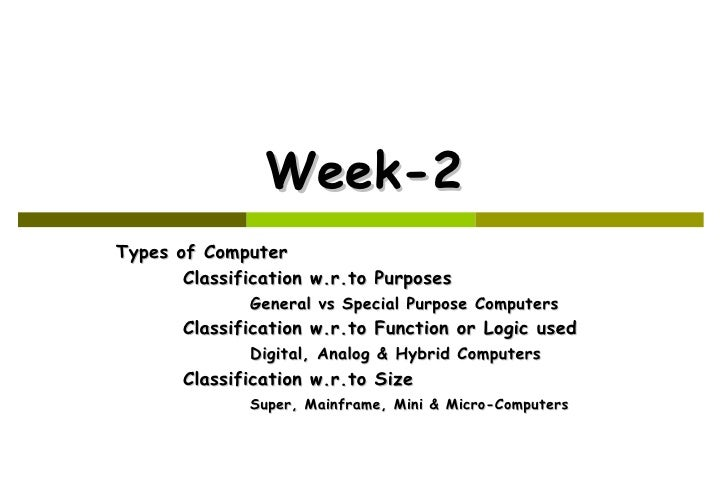 Week-2 Types of Computer Classification w.r.to Purposes General vs Special Purpose Computers Classification w.r.to Functio...