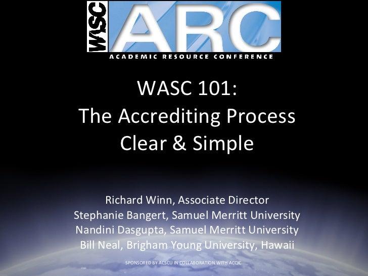 WASC 101: The Accrediting Process Clear & Simple Richard Winn, Associate Director Stephanie Bangert, Samuel Merritt Univer...