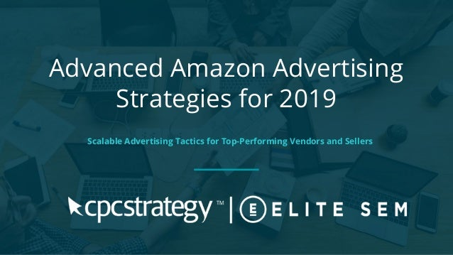 Advanced Amazon Advertising Strategies for 2019 Scalable Advertising Tactics for Top-Performing Vendors and Sellers