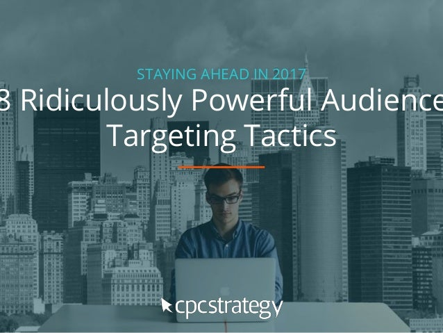 STAYING AHEAD IN 2017 8 Ridiculously Powerful Audience Targeting Tactics