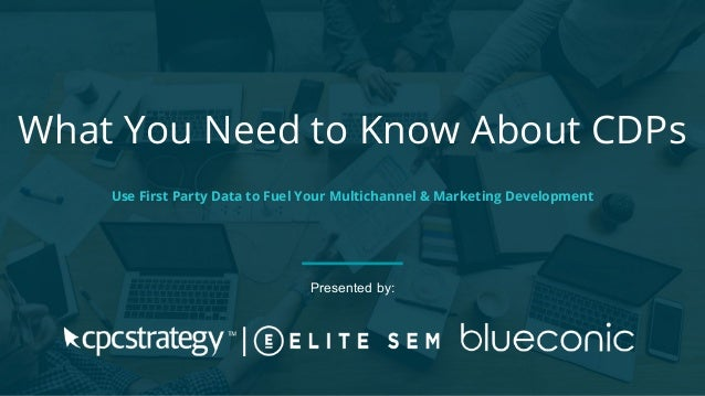 What You Need to Know About CDPs Use First Party Data to Fuel Your Multichannel & Marketing Development Presented by: