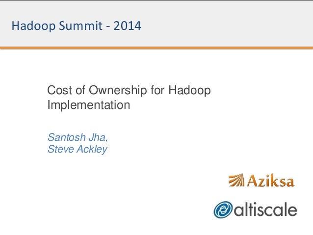 Hadoop Summit - 2014 Cost of Ownership for Hadoop Implementation Santosh Jha, Steve Ackley