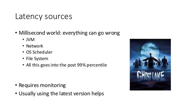 Latency sources • Millisecond world: everything can go wrong • JVM • Network • OS Scheduler • File System • All this goes ...
