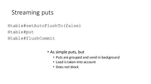 Streaming puts Htable#setAutoFlushTo(false) Htable#put Htable#flushCommit • As simple puts, but • Puts are grouped and sen...