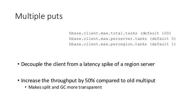 Multiple puts hbase.client.max.total.tasks (default 100) hbase.client.max.perserver.tasks (default 5) hbase.client.max.per...
