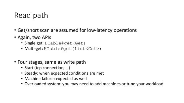 Read path • Get/short scan are assumed for low-latency operations • Again, two APIs • Single get: HTable#get(Get) • Multi-...