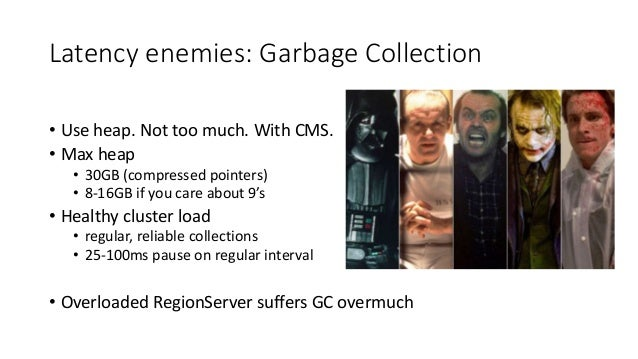 Latency enemies: Garbage Collection • Use heap. Not too much. With CMS. • Max heap • 30GB (compressed pointers) • 8-16GB i...