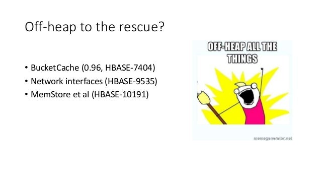 Off-heap to the rescue? • BucketCache (0.96, HBASE-7404) • Network interfaces (HBASE-9535) • MemStore et al (HBASE-10191)