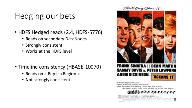 Hedging our bets • HDFS Hedged reads (2.4, HDFS-5776) • Reads on secondary DataNodes • Strongly consistent • Works at the ...